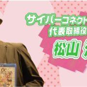 「ぎゃる☆がん2をあの人が遊んでみた!!」第三回 サイバーコネクトツー 代表取締役・松山洋編が公開!