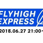 フライハイワークスによる「FLYHIGH EXPRESS 2018.06」が6月27日 21時~から放送決定!