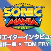 『ソニックマニア・プラス』の星野一幸×Tom Fryクリエイターインタビューが7月12日に公開!