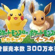『ポケットモンスター Let's Go! ピカチュウ・Let's Go! イーブイ』の発売初週 世界累計販売本数が300万本を達成したと発表に!