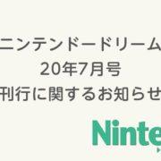 5月21日発売予定だった「ニンテンドードリーム 2020年7月号」の刊行が延期され、合併号として6月20日に発売されることが発表!